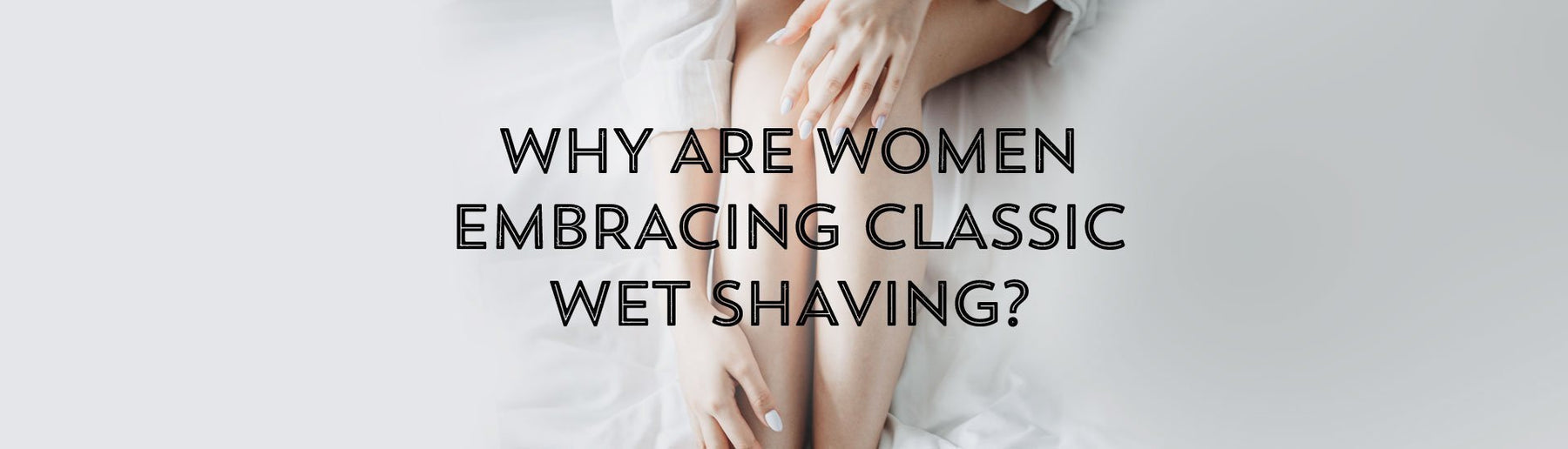 Why Are Women Embracing Classic Wet Shaving?-West Coast Shaving