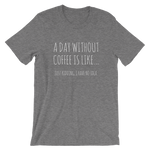 A Day Without Coffee Unisex T-Shirt