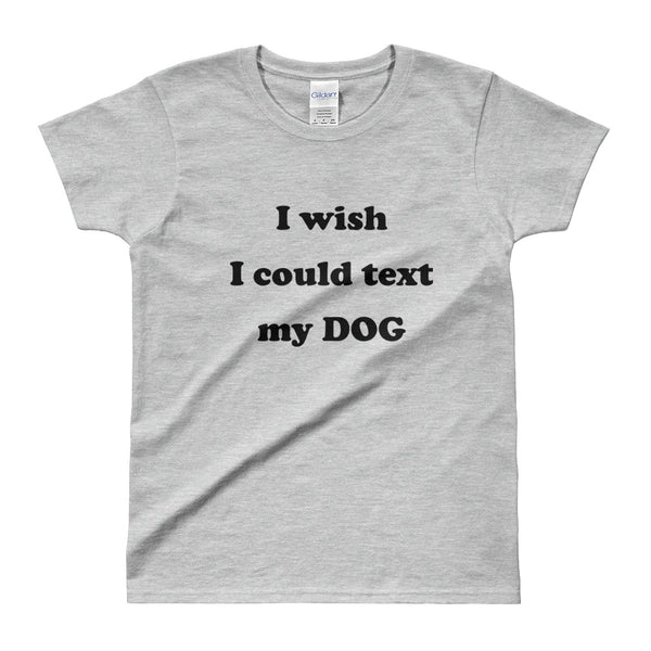 I wish I could text my dog Ladies' T-shirt