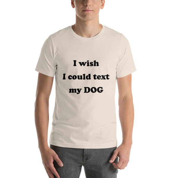 I wish I could text my dog- Short-Sleeve Unisex T-Shirt