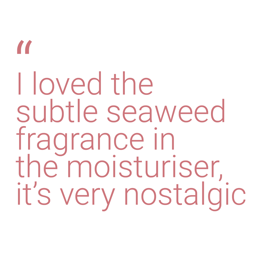 "A quote that reads: ""I loved the subtle seaweed fragrance in the moisturiser, it's very nostalgic"""