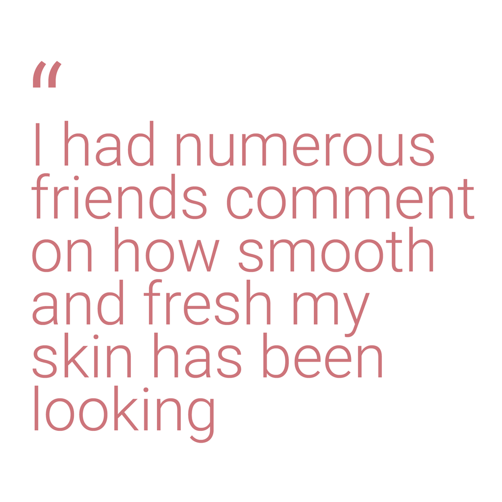 "A quote that says: ""I had numerous friends comment on how smooth and fresh my skin has been looking"