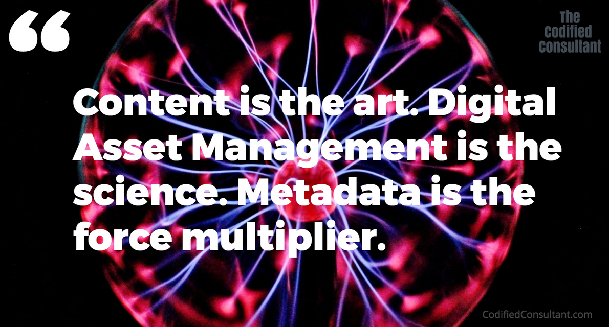 Content is the art. Digital Asset Management is the science. Metadata is the force multiplier.