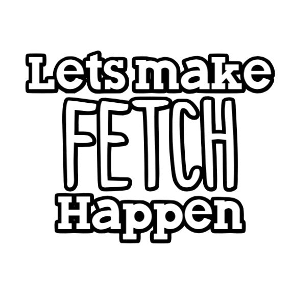 Let's Make Fetch Happen