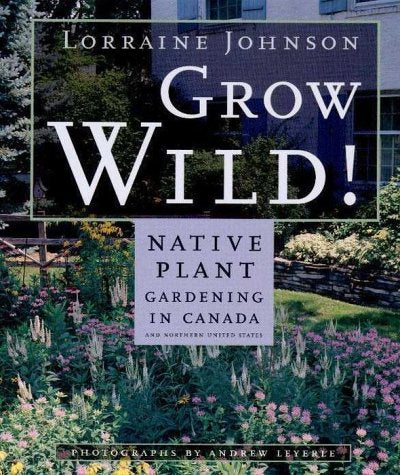 Grow Wild: Native-Plant Gardening in Canada and Northern United States