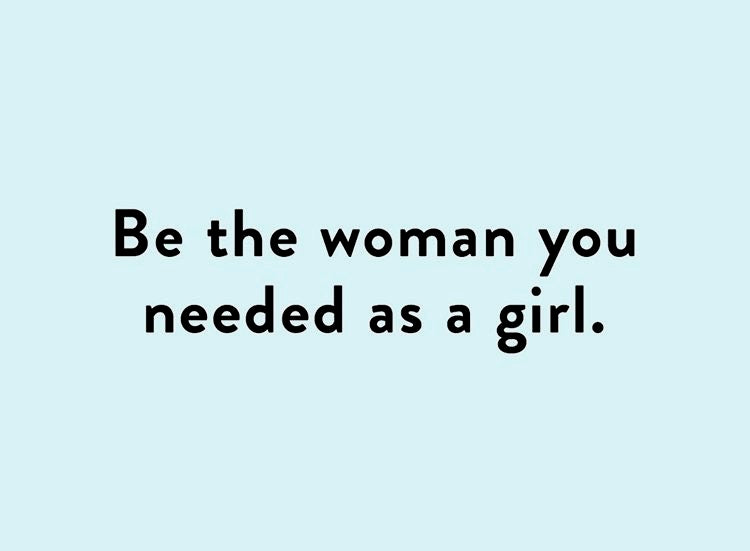 Be the woman you needed as a girl.
