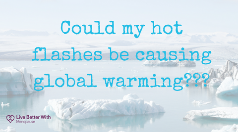 Could my hot flahses be causing global warming? - menopause quotes
