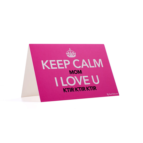 KEEP CALM MOM I LOVE U KTIR KTIR KTIR <br>GREETING CARD