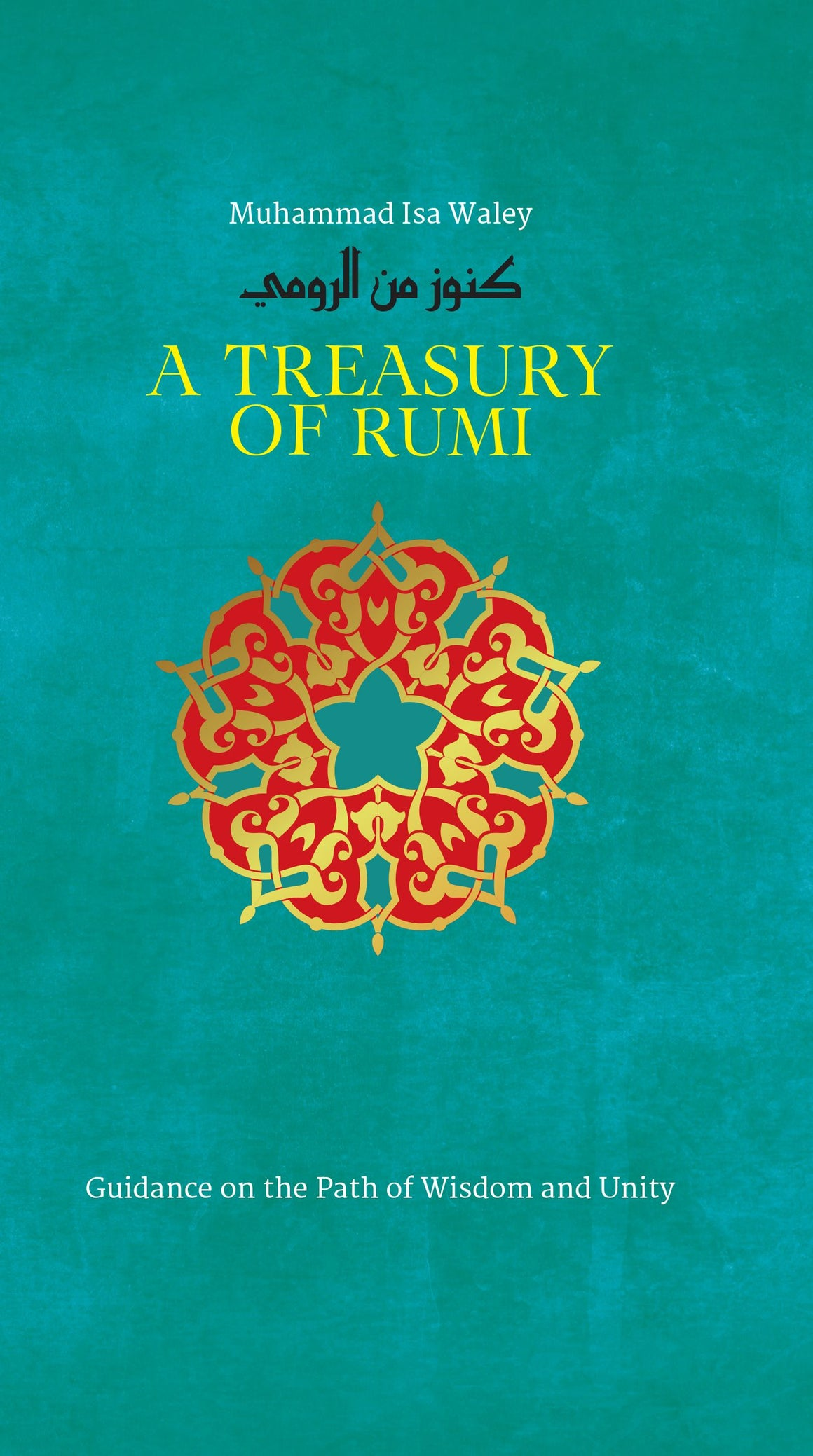 A Treasury of Rumi's Wisdom: Guidance on the Path of Wisdom and Unity by by Muhammad Isa Waley