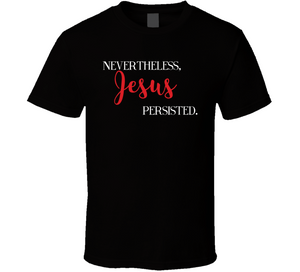 Nevertheless Jesus Persisted T Shirt - MyChristy's