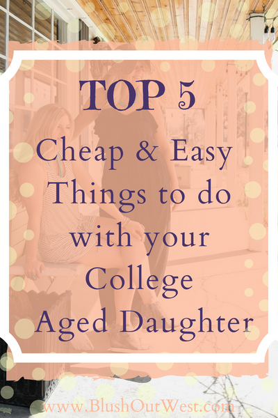 Top 5 Cheap and Easy Things To Do With Your College Age Daughter