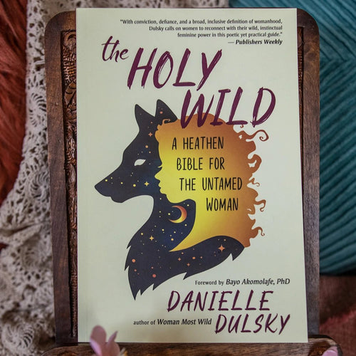 The Holy Wild: A Heathen Bible for the Untamed Woman by Danielle Dulsky