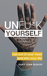 Unfu*k Yourself: Get Out of Your Head and into Your Life - Kindle edition by Gary John Bishop. Self-Help Kindle eBooks