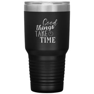 Good Things Take Time Tumbler
