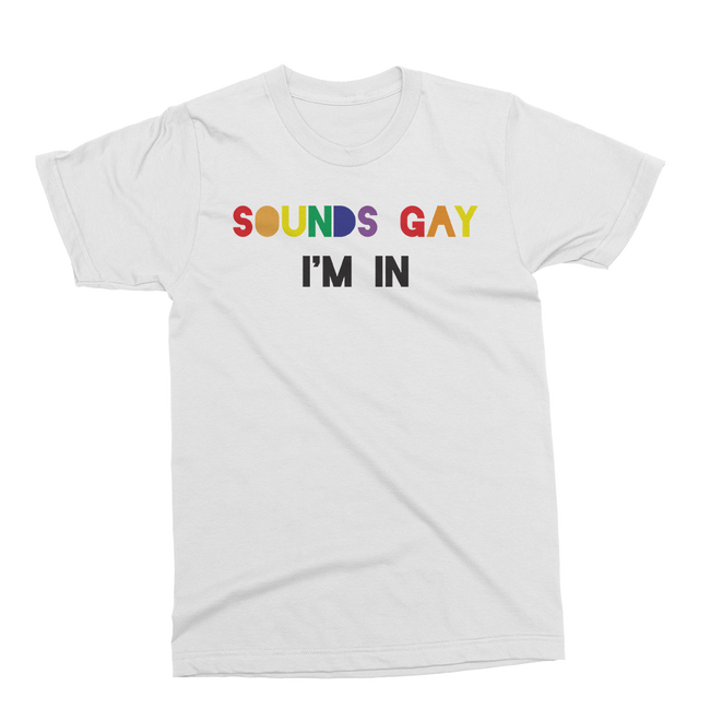 Unisex Sounds Gay, I'm In t-shirt in white.
