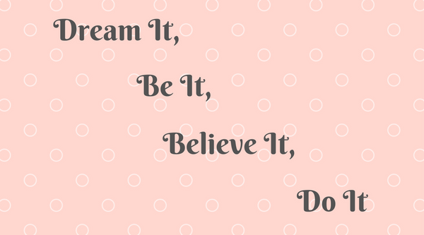 Dream it, Believe it, Be it, Do it