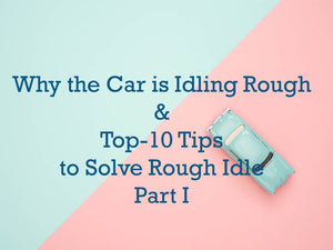 Why the Car is Idling Rough & 10 Tips to Solve Rough Idle Causes-Part I