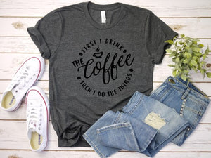 First I drink the coffee, then I do the things T shirt