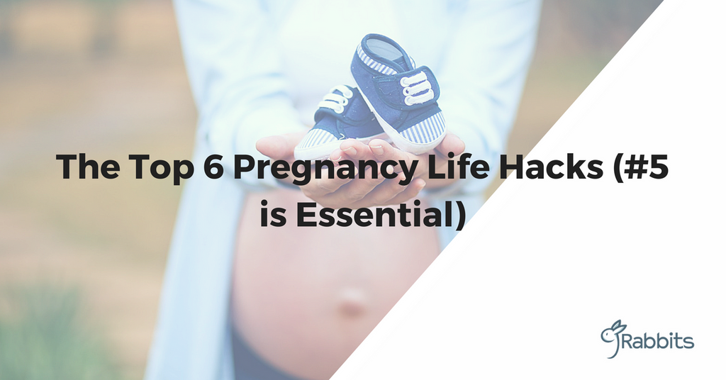 The Top 6 Pregnancy Life Hacks (#5 is Essential)