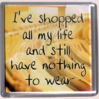 Heart And Home Sentiment Fridge Magnet - Humour MAG-163 / I've shopped all my life and still have nothing to wear