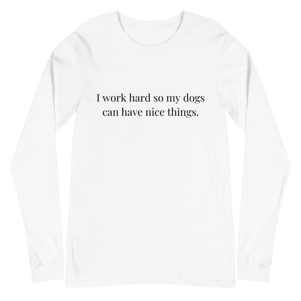 Women's I Work Hard So My Dogs Can Have Nice Things Unisex Long Sleeve Tee