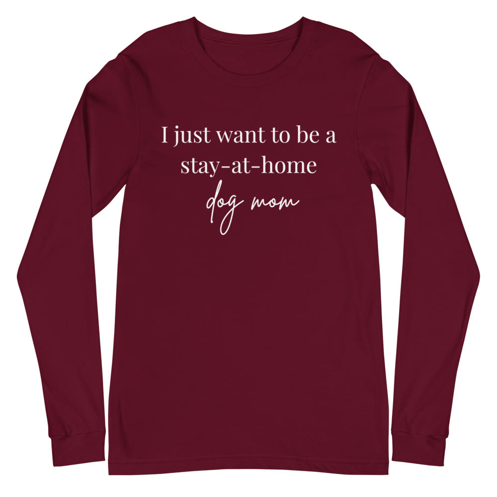 Women's I Just Want To Be A Stay-At-Home Dog Mom Unisex Long Sleeve Tee