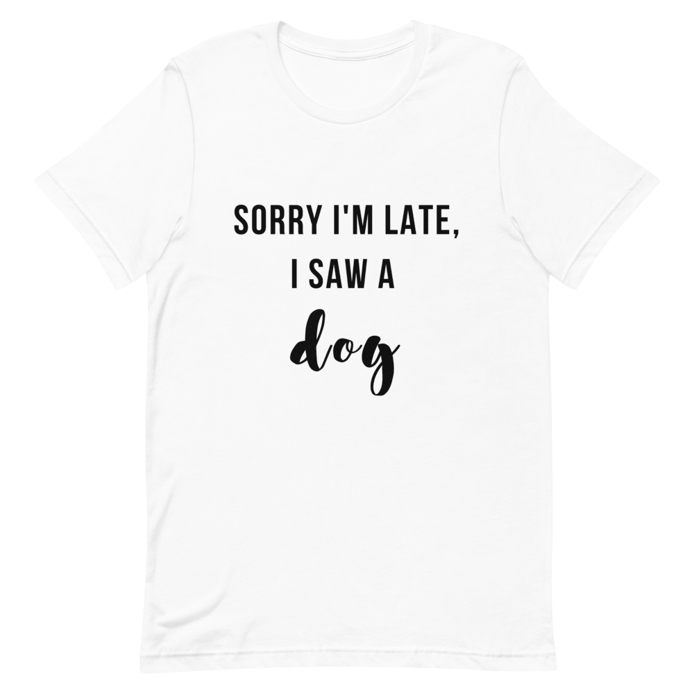 Women's Sorry I'm Late, I Saw A Dog T-Shirt