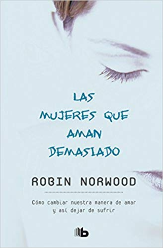 Las mujeres que aman demasiado / Women Who Love Too Much (Spanish Edition) by Robin Norwood (Julio 31, 2018)