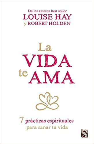 La vida te ama by Louise Hay, Robert Holden (Julio 7, 2015)