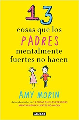 13 cosas que los padres mentalmente fuertes no hacen / 13 Things Mentally Strong Parents Don't Do (Spanish Edition) by Amy Morin (Mayo 29, 2018) - libros en español - librosinespanol.com