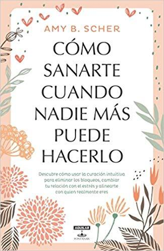 Cómo sanarte cuando nadie más puede hacerlo / How to Heal Yourself When No One Else Can by Amy B. Scher (Junio 26, 2018) - libros en español - librosinespanol.com