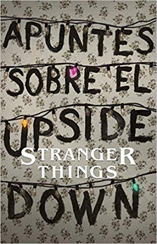 Apuntes sobre el mundo al revés: Una guía no oficial de Stanger Things / Notes from the Upside Down by Guy Adams (Agosto 21, 2018) - libros en español - librosinespanol.com