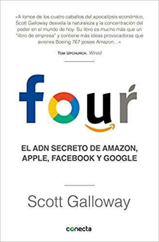 Four. El ADN secreto de Amazon, Apple, Facebook y Google / The Four: The Hidden DNA of Amazon, Apple, Facebook, and Google by Scott Galloway (Agosto 21, 2018)