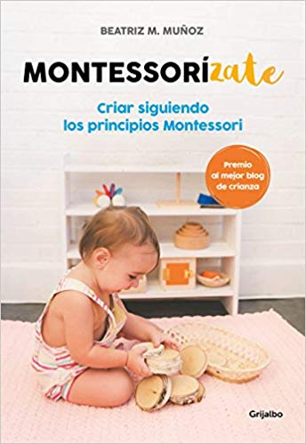 Montessorizate: Criar siguiendo los principios Montessori / Montesorrize your children#s upbringing by Beatriz M. Muñoz (Julio 31, 2018)