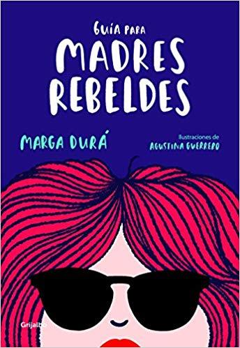 Guía para madres rebeldes / A Guide for Rebellious Mothers by Marga Dura, Agustina Guerrero (Julio 31, 2018)