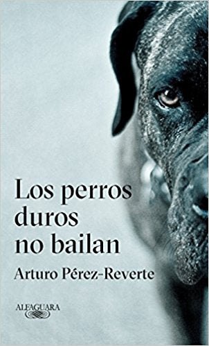 Los perros duros no bailan / Tough Dogs Don't Dance by Arturo Perez-Reverte (Julio 31, 2018)