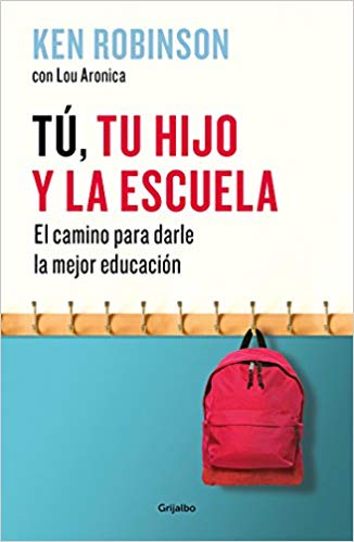 Tú, tu hijo y la escuela: El camino para darles la mejor educación / You, Your Child, and School by Ken Robinson, Lou Aronica (Agosto 21, 2018)