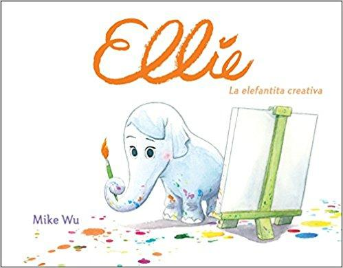Ellie. La elefantita creativa/Ellie by Mike Wu (Enero 30, 2018)