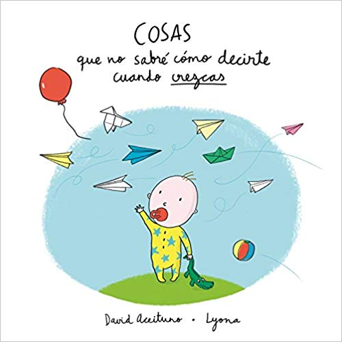 Cosas que no sabré cómo decirte cuando crezcas / Things I Won't Know How to Explain as You Grow Up by Davis Aceituno, Lyona (Agosto 21, 2018) - libros en español - librosinespanol.com