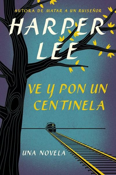 Ve y pon un centinela (Go Set a Watchman - Spanish Edition) by Harper Lee (Julio 14, 2015) - libros en español - librosinespanol.com