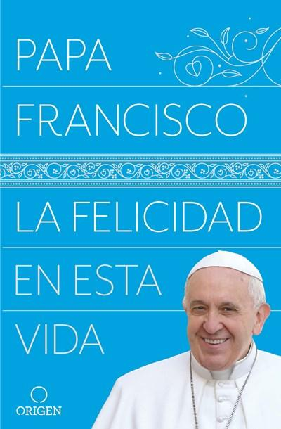 La felicidad en esta vida / Pope Francis Happiness in This Life by Papa Francisco (Mayo 29, 2018) - libros en español - librosinespanol.com
