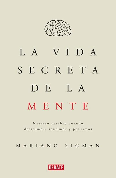 La vida secreta de la mente/The Secret Life of the Mind: How Your Brain Thinks, Feels, and Decides: Nuestro cerebro cuando decidimos, sentimos y pensamos by Mariano Sigman (Junio 27, 2017) - libros en español - librosinespanol.com