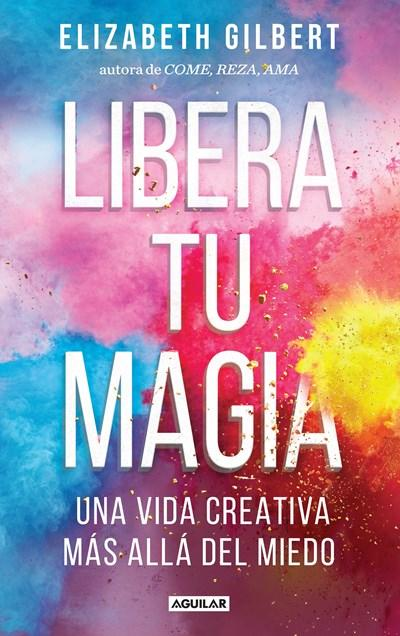 Libera tu magia / Big Magic by Elizabeth Gilbert (Octubre 11, 2016) - libros en español - librosinespanol.com