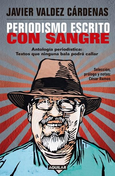 Periodismo escrito con sangre. Antologia Periodistica: Textos que ninguna bala podra callar / Journalism Written with Blood. Chronicles and Accounts Driven by by Javier Valdez Cardenas (Noviembre 28, 2017) - libros en español - librosinespanol.com