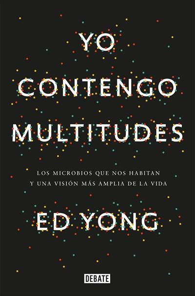 No Ficción - Yo Contengo Multitudes: Los Microbios Que Nos Habitan Y Una Mayor Visión De La V Ida / I Contain Multitudes: The Microbes Within Us And A Grander View Of Life (Spanish Edition) By Ed Yong (Enero 9, 2018)