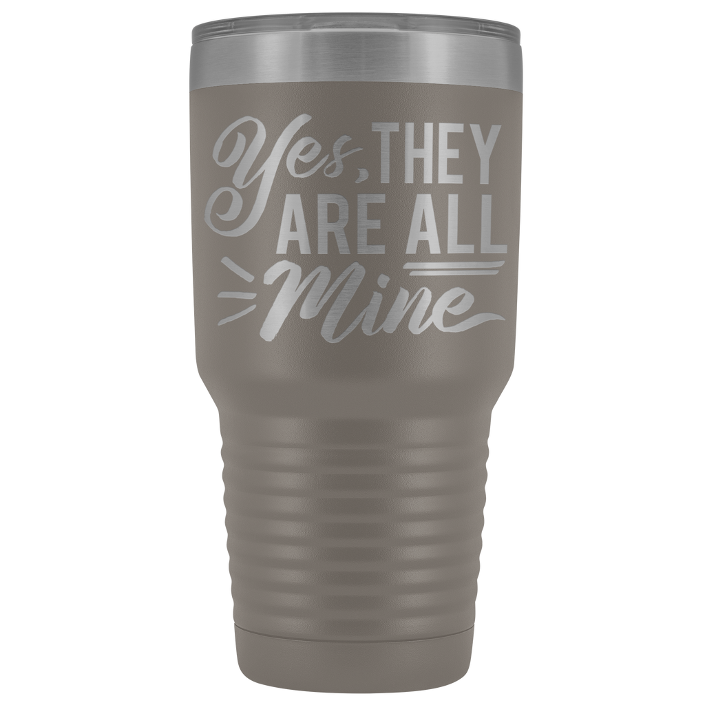 30 oz Vacuum Tumbler - Yes, They Are All Mine - Great gift for mother, mom, aunt, grandma and more