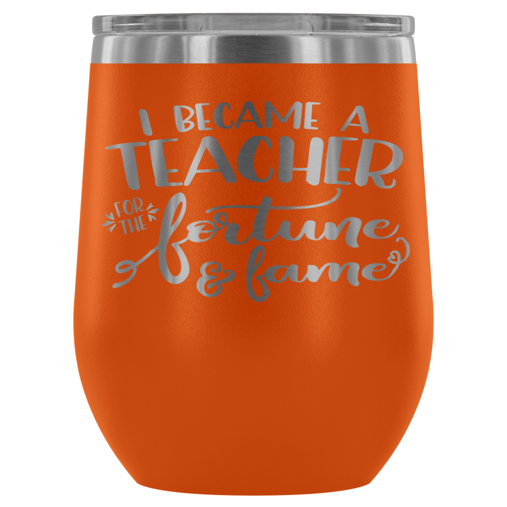 Stainless Steel 12 oz Stemless Wine Vacuum Tumbler - I Became a Teacher for the Fortune & Fame