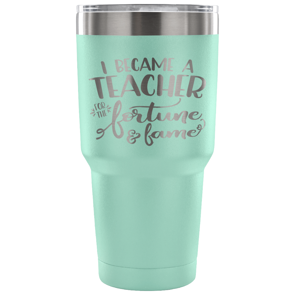 I Became a Teacher for the Fortune & Fame - Stainless Steel 30 ounce Vacuum Tumbler -
