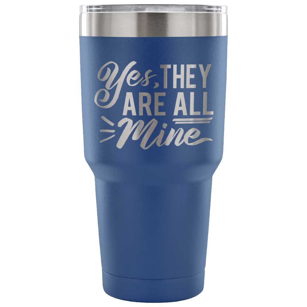 Yes, They Are All Mine - Stainless Steel 30 Ounce Vacuum Tumbler
