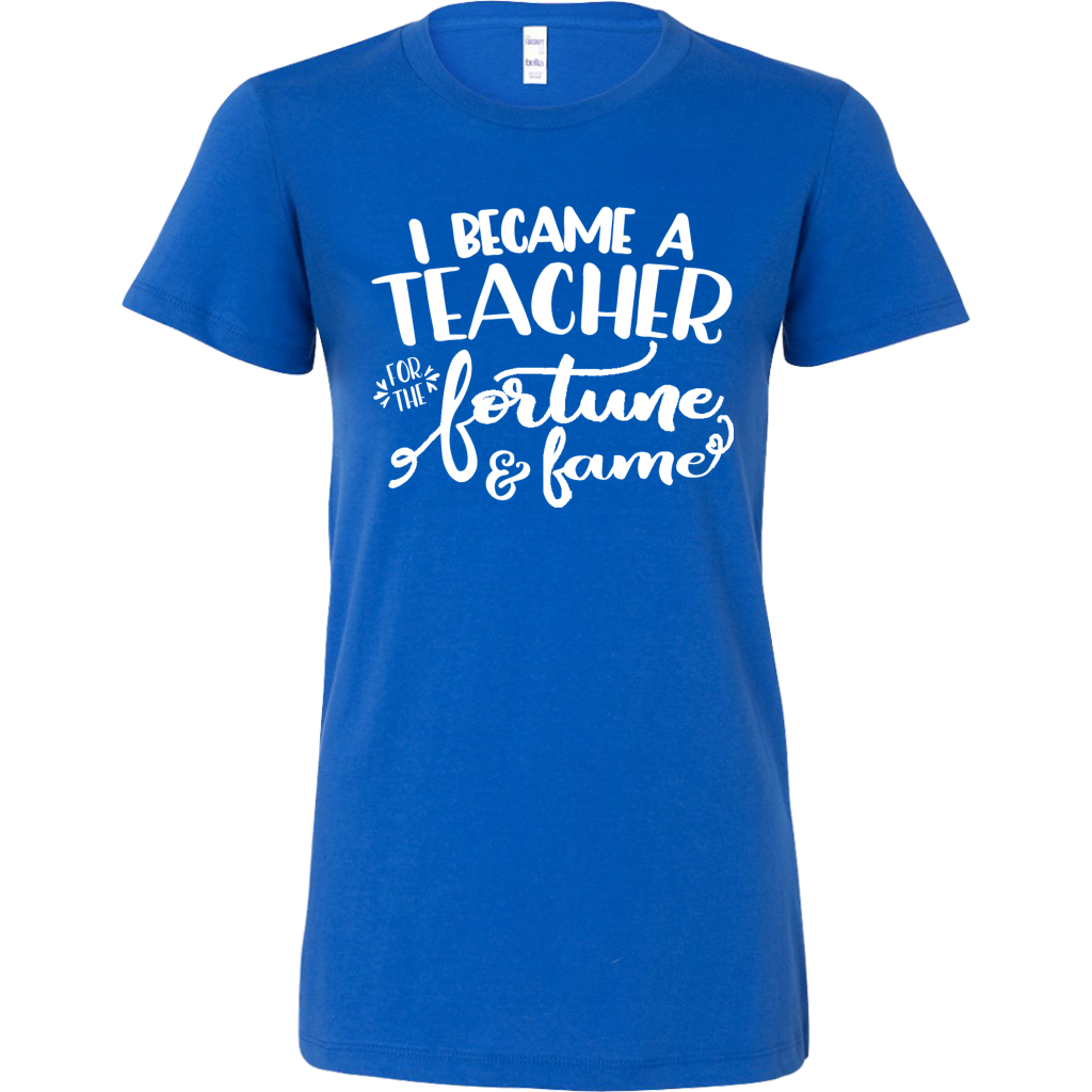 Funny Sayings Tshirt - I Became a Teacher for the Fortune & Fame